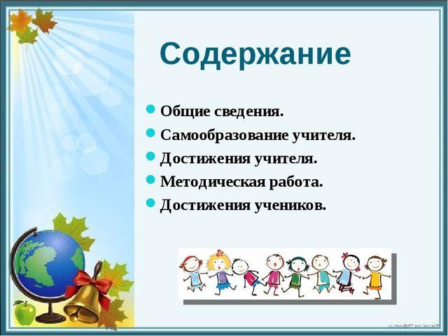 Содержание Общие сведения. Самообразование учителя. Достижения учителя. Метод...