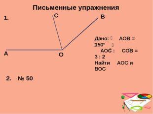 Письменные упражнения А О С В 1. Дано: АОВ = 150° АОС : СОВ = 3 : 2 Найти АОС