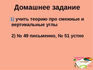 Домашнее задание учить теорию про смежные и вертикальные углы 2) № 49 письмен