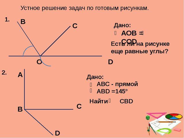Устное решение задач по готовым рисункам. А О D В С Дано: АОВ = COD Есть ли н...
