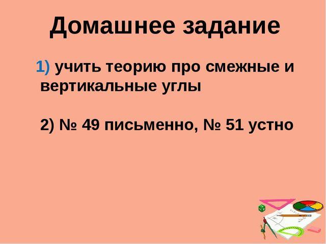 Домашнее задание учить теорию про смежные и вертикальные углы 2) № 49 письмен...