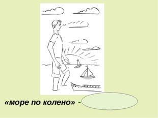 «море по колено» - не страшно