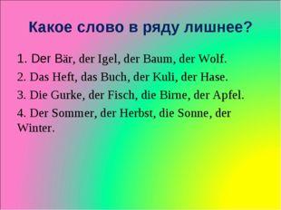 Какое слово в ряду лишнее? 1. Der Bär, der Igel, der Baum, der Wolf. 2. Das H