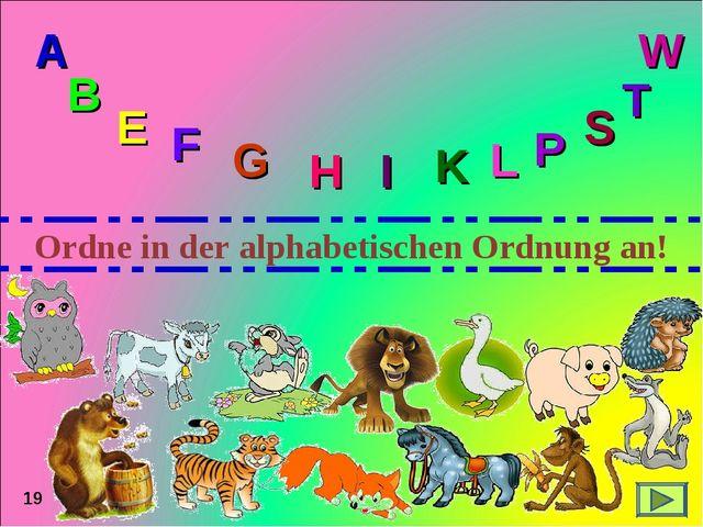 19 Ordne in der alphabetischen Ordnung an! A B E F G H I K L P S T W