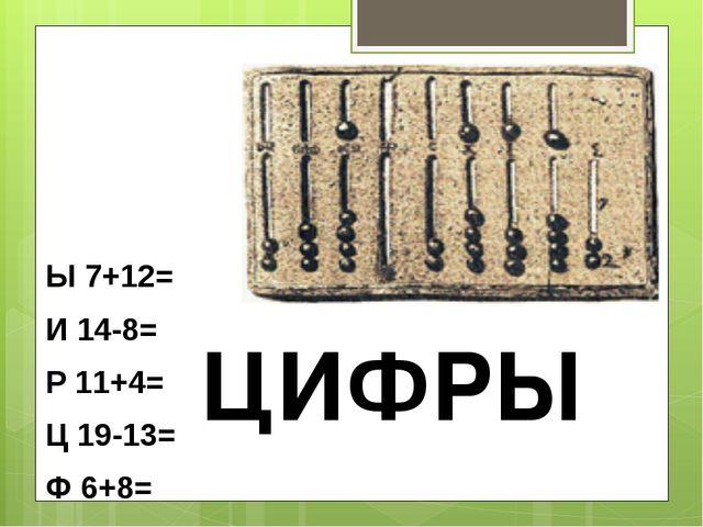 Ы 7+12= И 14-8= Р 11+4= Ц 19-13= Ф 6+8= ЦИФРЫ