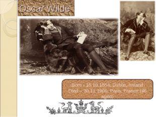 Oscar Wilde Born - 16.10.1854, Dublin, Ireland Died – 30.11.1900, Paris, Fran