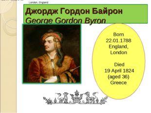 Джордж Гордон Байрон George Gordon Byron BORN 22.01.1788 London, England BORN
