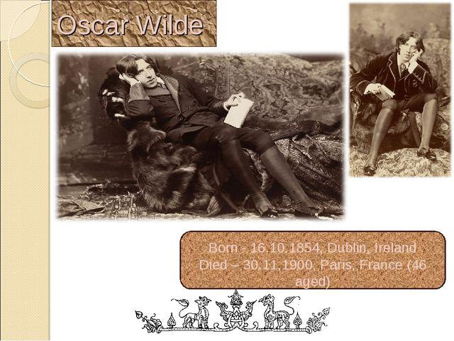 Oscar Wilde Born - 16.10.1854, Dublin, Ireland Died – 30.11.1900, Paris, Fran...