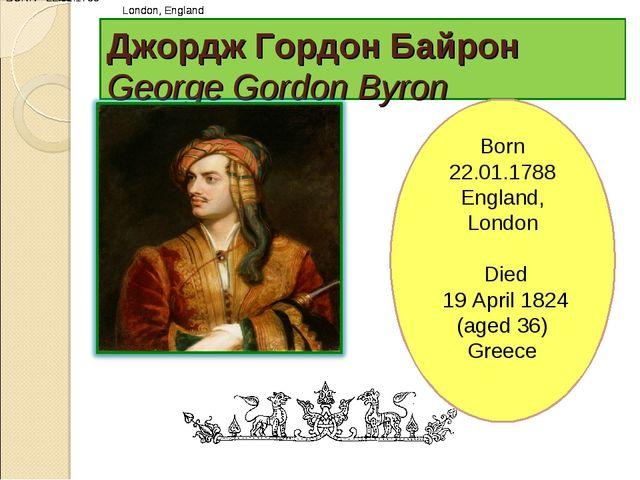 Джордж Гордон Байрон George Gordon Byron BORN 22.01.1788 London, England BORN...
