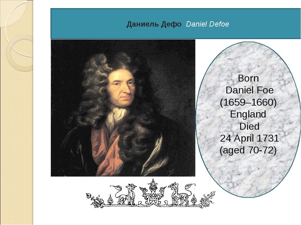 Даниель Дефо Daniel Defoe Born Daniel Foe (1659–1660) England Died 24 April...