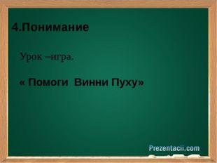 4.Понимание Урок –игра. « Помоги Винни Пуху»