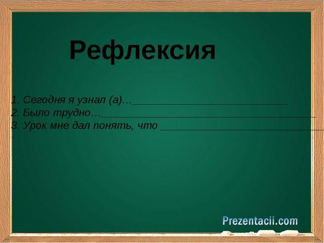Рефлексия 1. Сегодня я узнал (а)…__________________________ 2. Было трудно…_...