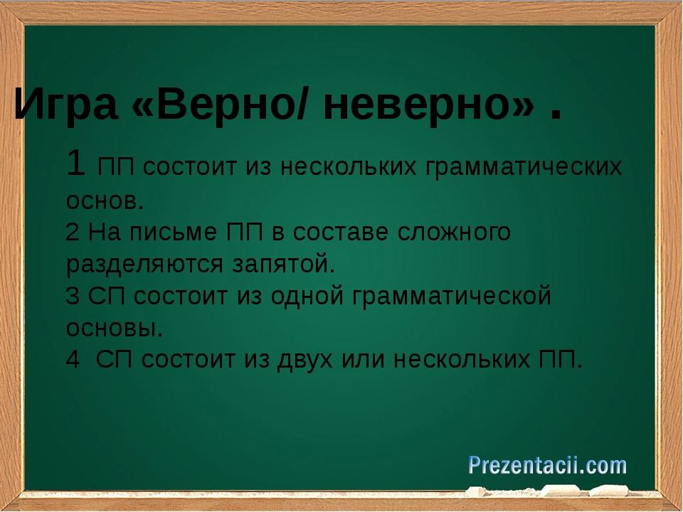 Игра «Верно/ неверно» . 1 ПП состоит из нескольких грамматических основ. 2 Н...