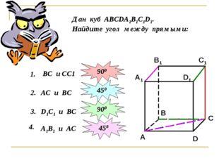 Дан куб АВСDА1В1С1D1. Найдите угол между прямыми: 1. ВС и СС1 2. 900 АС и ВС