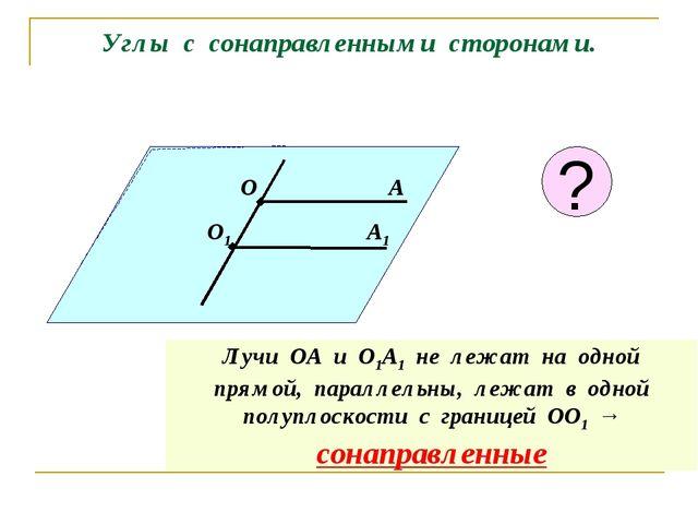 Углы с сонаправленными сторонами. О А О1 А1 Лучи ОА и О1А1 не лежат на одной...