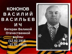 КОНОНОВ В А С И Л И Й В А С И Л Ь Е В И Ч Ветеран Великой Отечественной войны