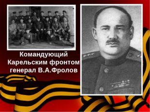 Командующий Карельским фронтом генерал В.А.Фролов