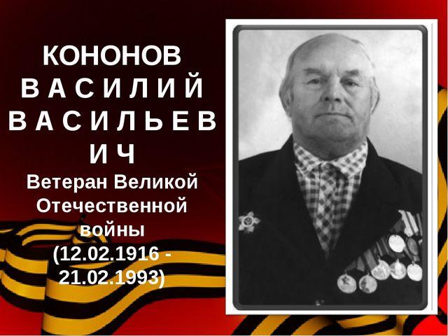 КОНОНОВ В А С И Л И Й В А С И Л Ь Е В И Ч Ветеран Великой Отечественной войны...