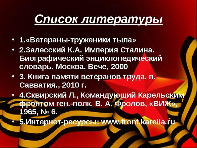 Список литературы 1.«Ветераны-труженики тыла» 2.Залесский К.А. Империя Сталин...