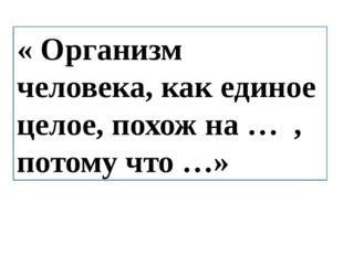 « Организм человека, как единое целое, похож на … , потому что …»
