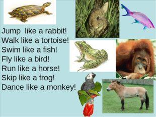 Jump like a rabbit! Walk like a tortoise! Swim like a fish! Fly like a bird!