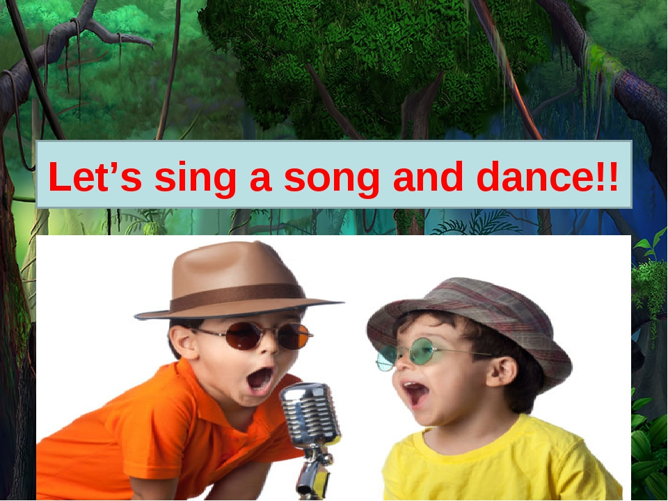 Let's sing a song and dance!!