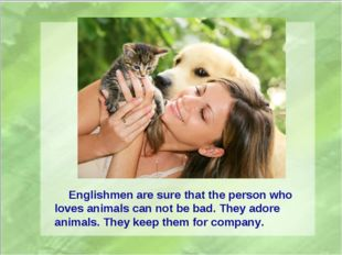 Englishmen are sure that the person who loves animals can not be bad. They a