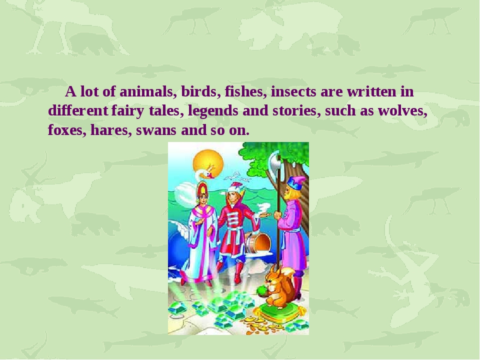 A lot of animals, birds, fishes, insects are written in different fairy tale...