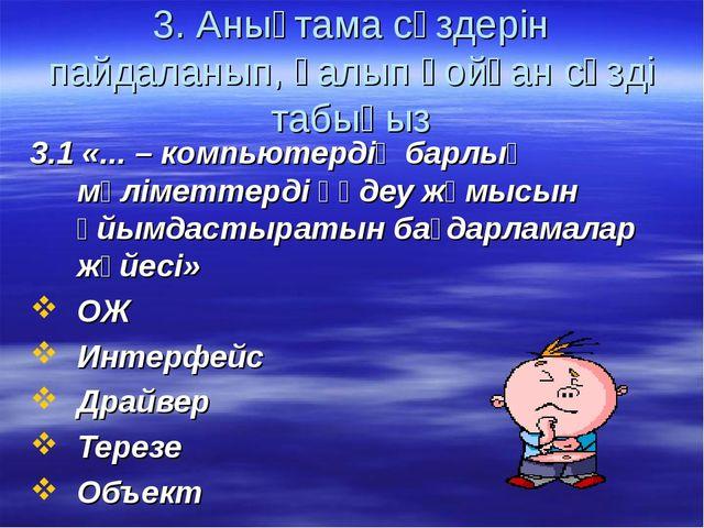 3. Анықтама сөздерін пайдаланып, қалып қойған сөзді табыңыз 3.1 «... – компью...