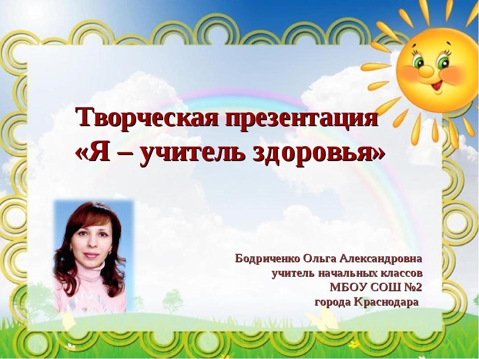 Творческая презентация «Я – учитель здоровья» Бодриченко Ольга Александровна...