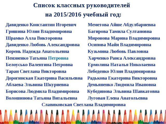 Список классных руководителей на 2015/2016 учебный год: Давиденко Константин...