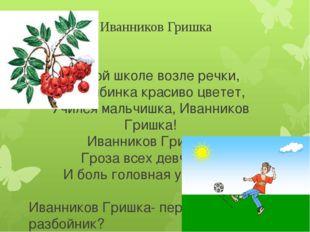 Иванников Гришка В одной школе возле речки, Где рябинка красиво цветет, Училс