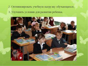 2. Оптимизировать учебную нагрузку обучающихся. 3. Улучшить условия для разв
