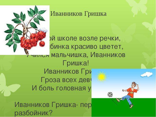 Иванников Гришка В одной школе возле речки, Где рябинка красиво цветет, Училс...