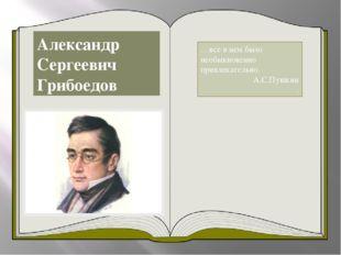 Александр Сергеевич Грибоедов …все в нем было необыкновенно привлекательно. А