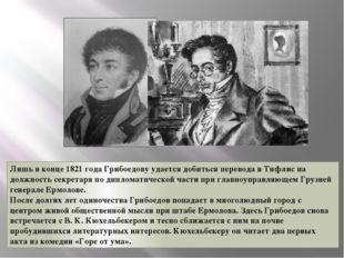 Лишь в конце 1821 года Грибоедову удается добиться перевода в Тифлис на должн