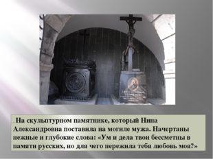 . На скульптурном памятнике, который Нина Александровна поставила на могиле м