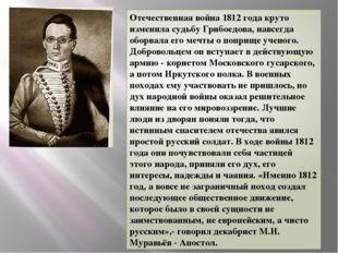 Отечественная война 1812 года круто изменила судьбу Грибоедова, навсегда обор