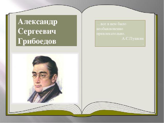 Александр Сергеевич Грибоедов …все в нем было необыкновенно привлекательно. А...