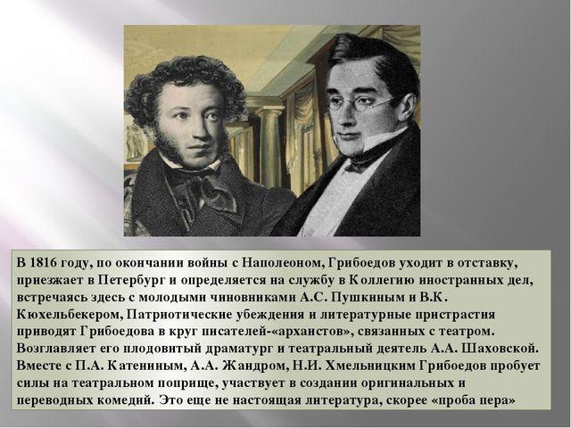 В 1816 году, по окончании войны с Наполеоном, Грибоедов уходит в отставку, пр...