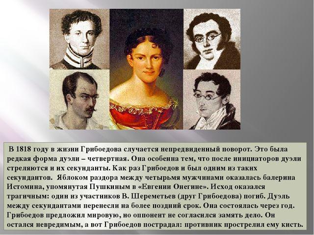 В 1818 году в жизни Грибоедова случается непредвиденный поворот. Это была р...