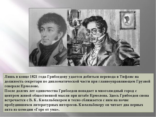 Лишь в конце 1821 года Грибоедову удается добиться перевода в Тифлис на должн...