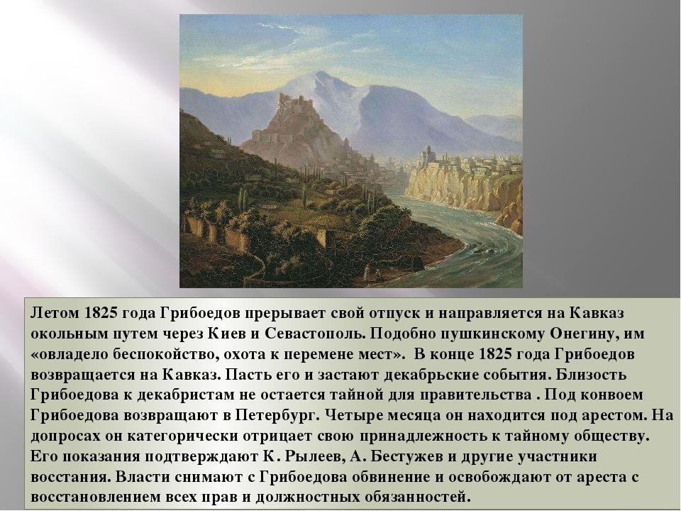 Летом 1825 года Грибоедов прерывает свой отпуск и направляется на Кавказ окол...