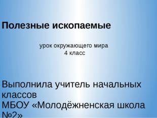 Полезные ископаемые Выполнила учитель начальных классов МБОУ «Молодёжненская