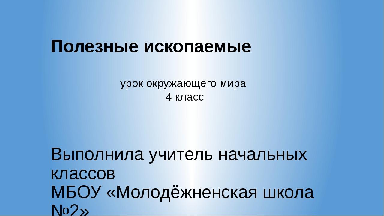 Полезные ископаемые Выполнила учитель начальных классов МБОУ «Молодёжненская...