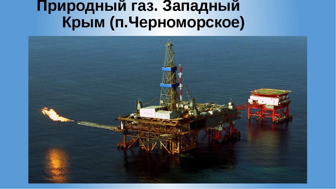 Природный газ. Западный Крым (п.Черноморское)