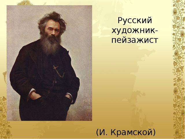 Русский художник-пейзажист (И. Крамской)