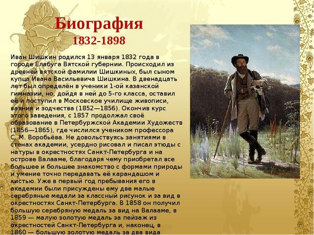 Биография 1832-1898 Иван Шишкин родился 13 января 1832 года в городе Елабуга...