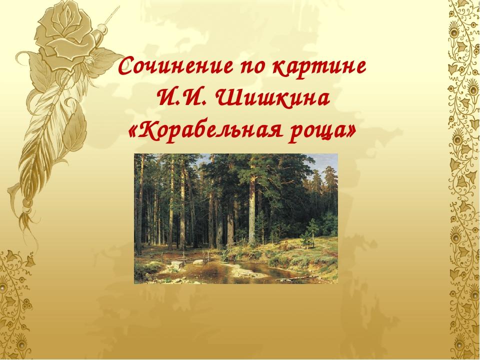 Сочинение по картине И.И. Шишкина «Корабельная роща»