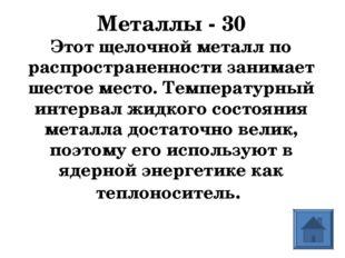 Металлы - 30 Этот щелочной металл по распространенности занимает шестое место